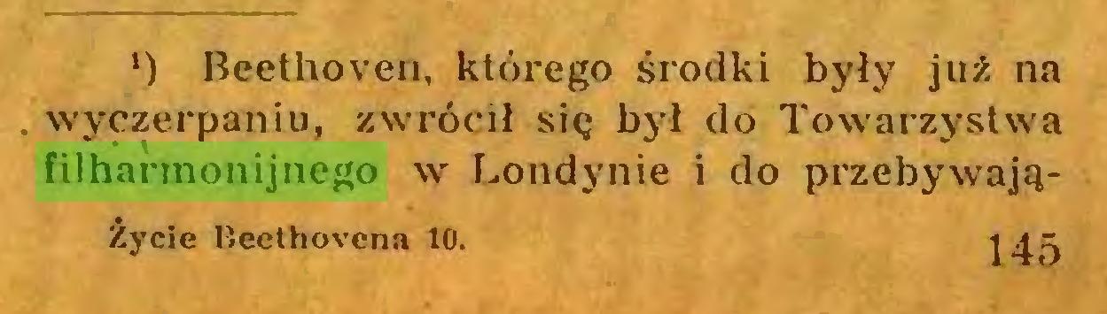 (...) *)*) Beethoven, którego środki były już na wyczerpaniu, zwrócił się był do Towarzystwa filharmonijnego w Londynie i do przebywająŻycie Beethovena 10. 145...