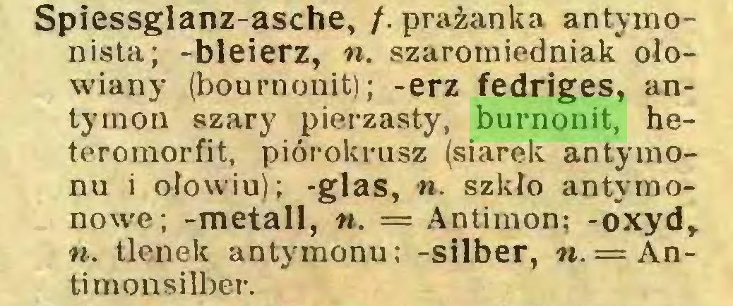 (...) Spiessglanz-asche, f. prażanka antymonista; -bleierz, n. szaroiniedniak ołowiany (boumonit); -erz fedriges, antymon szary pierzasty, burnonit, heteromorfit, piórokrusz (siarek antymonu i ołowiu); -glas, n. szkło antymonowe; -metali, n. = Antimon; -oxyd, ii. tlenek antymonu; -Silber, «. = Antimonsilber...