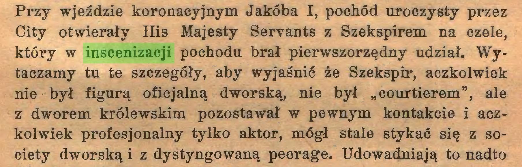 """(...) Przy wjeździe koronacyjnym Jakóba I, pochód uroczysty przez City otwierały His Majesty Servants z Szekspirem na czele, który w inscenizacji pochodu brał pierwszorzędny udział. Wytaczamy tu te szczegóły, aby wyjaśnić że Szekspir, aczkolwiek nie był figurą oficjalną dworską, nie był """"courtierem"""", ale z dworem królewskim pozostawał w pewnym kontakcie i aczkolwiek profesjonalny tylko aktor, mógł stale stykać się z society dworską i z dystyngowaną peerage. Udowadniają to nadto..."""