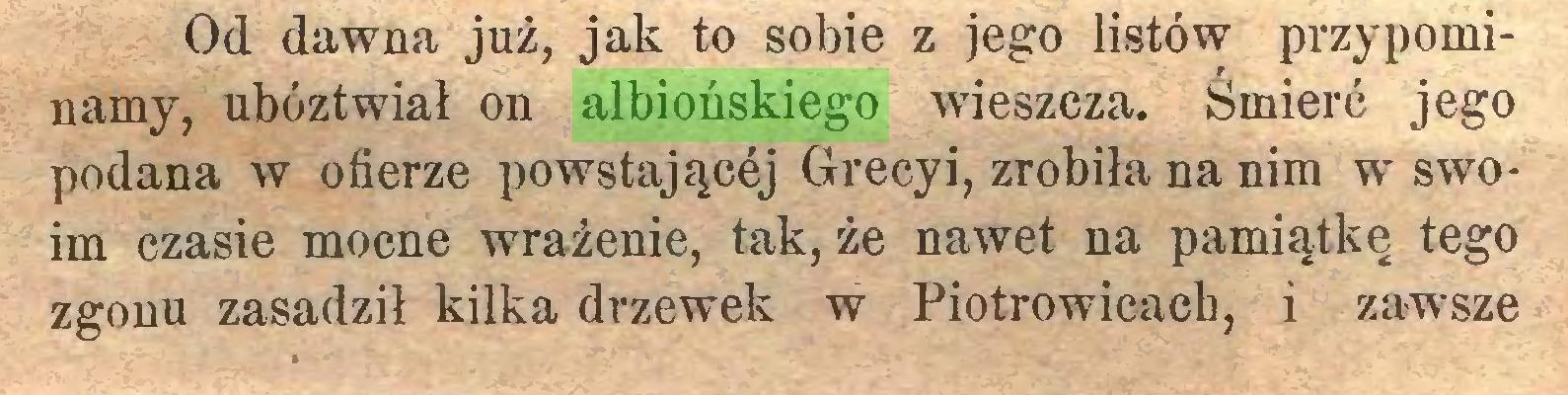 (...) Od dawna już, jak to sobie z jego listów przypominamy, ubóztwiał on albiońskiego wieszcza. Śmierć jego podana w ofierze powstającej Grecyi, zrobiła na nim w swoim czasie mocne wrażenie, tak, że nawet na pamiątkę tego zgonu zasadził kilka drzewek w Piotrowicach, i zawsze...