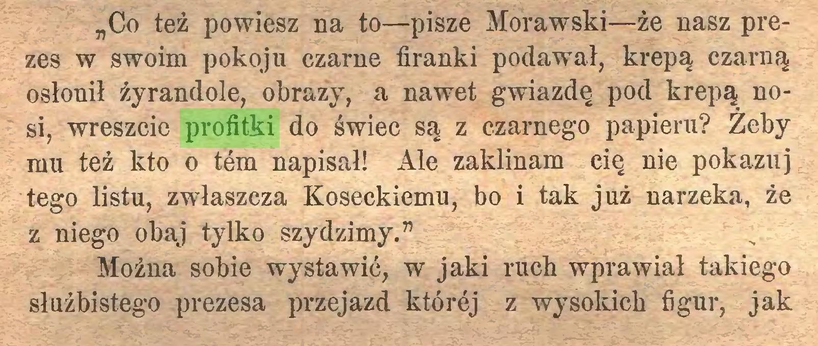 """(...) """"Co też powiesz na to—pisze Morawski—że nasz prezes w swoim pokoju czarne firanki podawał, krepą czarną osłonił żyrandole, obrazy, a nawet gwiazdę pod krepą nosi, wreszcie profitki do świec są z czarnego papieru? Żeby mu też kto o tem napisał! Ale zaklinam cię nie pokazuj tego listu, zwłaszcza Koseckiemu, bo i tak już narzeka, że z niego obaj tylko szydzimy."""" Można sobie wystawić, w jaki ruch wprawiał takiego służbistego prezesa przejazd której z wysokich figur, jak..."""