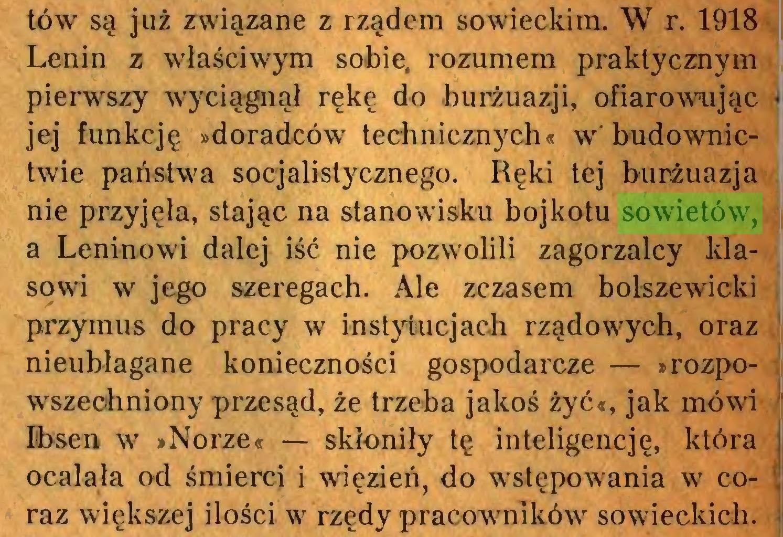 (...) tów są już związane z rządem sowieckim. W r. 1918 Lenin z właściwym sobie, rozumem praktycznym pierwszy wyciągnął rękę do burżuazji, ofiarowując jej funkcję »doradców technicznych« w'budownictwie państwa socjalistycznego. Ręki tej burżuazja nie przyjęła, stając na stanowisku bojkotu sowietów, a Leninowi dalej iść nie pozwolili zagorzalcy klasowi w jego szeregach. Ale zczasem bolszewicki przymus do pracy w instytucjach rządowych, oraz nieubłagane konieczności gospodarcze — »rozpowszechniony przesąd, że trzeba jakoś żyć«, jak mówi Ibsen w »Norze« — skłoniły tę inteligencję, która ocalała od śmierci i więzień, do wstępowania w coraz większej ilości w rzędy pracowników sowieckich...