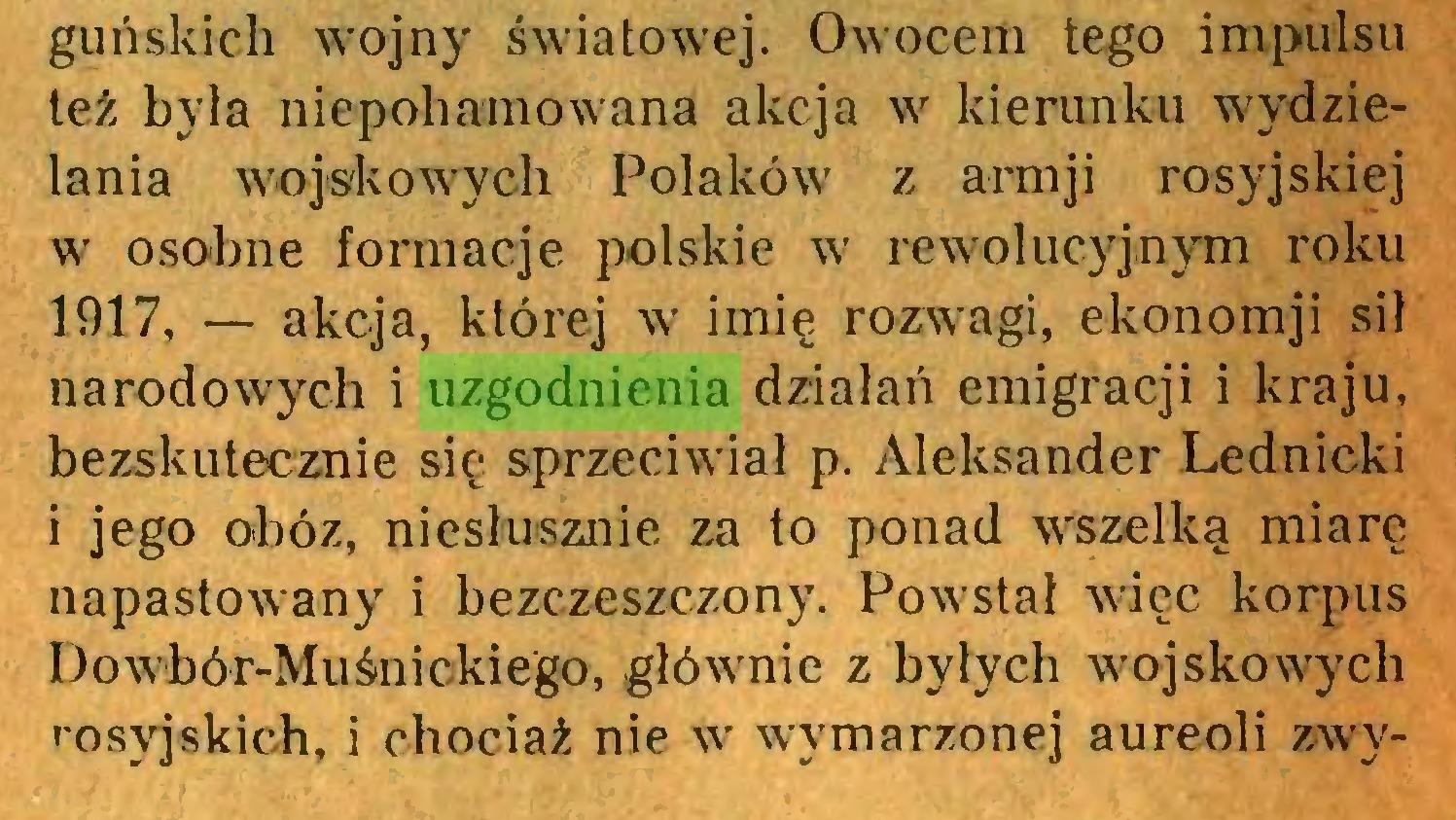 (...) guńskich wojny światowej. Owocem tego impulsu też była niepohamowana akcja w kierunku wydzielania wojskowych Polaków z armji rosyjskiej w osobne formacje polskie w rewolucyjnym roku 1917, — akcja, której w imię rozwagi, ekonomji sił narodowych i uzgodnienia działań emigracji i kraju, bezskutecznie się sprzeciwiał p. Aleksander Lednicki i jego obóz, niesłusznie za to ponad wszelką miarę napastowany i bezczeszczony. Powstał wiec korpus Dowbór-Muśnickiego, głównie z byłych wojskowych rosyjskich, i chociaż nie w wymarzonej aureoli zwy...