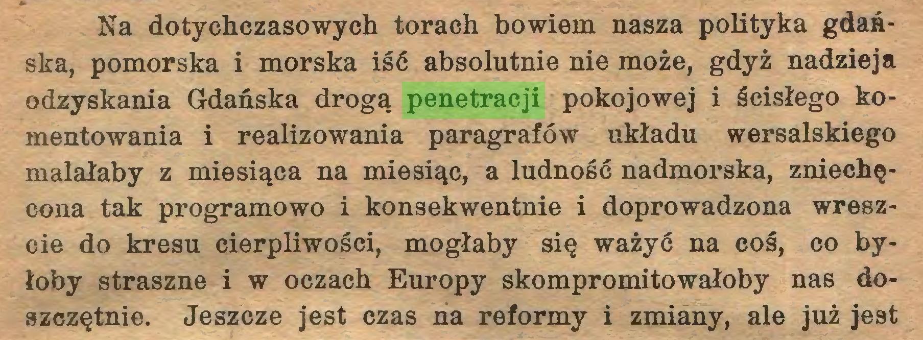 (...) Na dotychczasowych torach bowiem nasza polityka gdańska, pomorska i morska iść absolutnie nie może, gdyż nadzieja odzyskania Gdańska drogą penetracji pokojowej i ścisłego komentowania i realizowania paragrafów układu wersalskiego malałaby z miesiąca na miesiąc, a ludność nadmorska, zniechęcona tak programowo i konsekwentnie i doprowadzona wreszcie do kresu cierpliwości, mogłaby się ważyć na coś, co byłoby straszne i w oczach Europy skompromitowałoby nas doszczętnie. Jeszcze jest czas na reformy i zmiany, ale już jest...