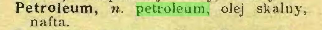 (...) Petroleum, «. petroleum, olej skalny, nafta...