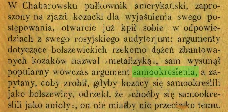 """(...) W Chabarowsku pułkownik amerykański, zaproszony na zjazd kozacki dla wyjaśnienia swego postępowania, otwarcie już kpił sobie w odpowiedziach z swego rosyjskiego audylorjum: argumenty dotyczące bolszewickich rzekomo dążeń zbuntowanych kozaków nazwał »metafizyką«, sam wysunął popularny wówczas argument samookreślenia, a zapytany, coby zrobił, gdyby kozacy się samookreślili jako bolszewicy, odrzekł, że »choćby się samookreślili jako anioły«, on nie miałby nic przeć:""""''1:© temu..."""