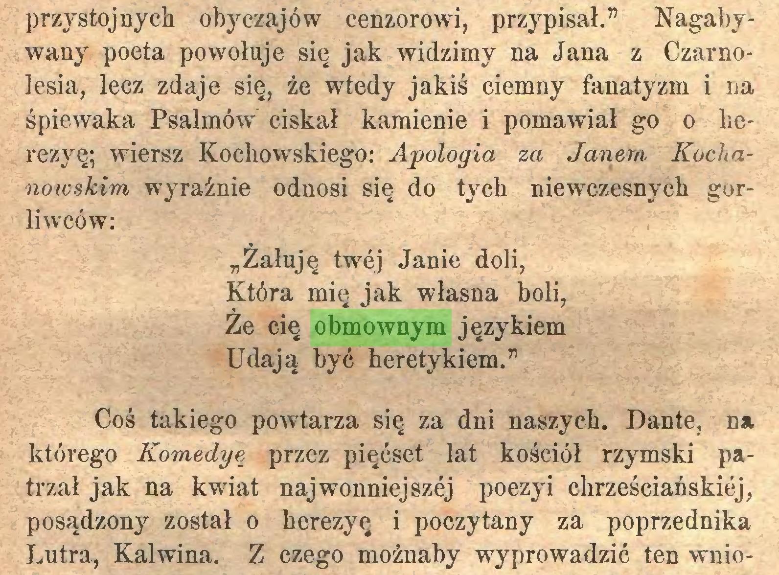 """(...) przystojnych obyczajów cenzorowi, przypisał."""" Nagabywany poeta powołuje się jak widzimy na Jana z Czarnolesia, lecz zdaje się, że wtedy jakiś ciemny fanatyzm i na śpiewaka Psalmów ciskał kamienie i pomawiał go o lierezyę; wiersz Kochowskiego: Apologia za Janem Kochanowskim wyraźnie odnosi się do tych niewczesnych gorliwców: """"Żałuję twej Janie doli, Która mię jak własna boli, Że cię obmownym językiem Udają być heretykiem."""" Coś takiego powtarza się za dni naszych. Dante, n* którego Komedye przez pięćset lat kościół rzymski patrzał jak na kwiat najwonniejszej poezyi chrześciańskiej, posądzony został o herezyę i poczytany za poprzednika Lutra, Kalwina. Z czego możnaby wyprowadzić ten wnio..."""