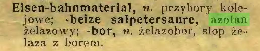 (...) Eisen-bahnmaterial, u. przybory kolejowe; -beize salpetersaure, azotan żelazowy; -bor, n. żelazobor, stop żelaza z borem...