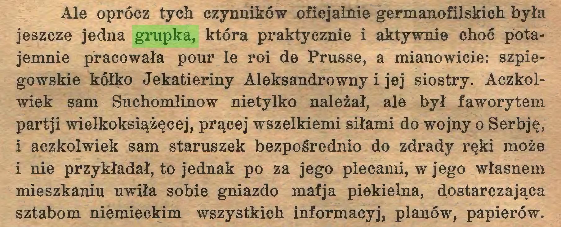 (...) Ale oprócz tych czynników oficjalnie germanofilskich była jeszcze jedna grupka, która praktycznie i aktywnie choć potajemnie pracowała pour le roi de Prusse, a mianowicie: szpiegowskie kółko Jekatieriny Aleksandrowny i jej siostry. Aczkolwiek sam Suchomlinow nietylko należał, ale był faworytem partji wielkoksiążęcej, prącej wszelkiemi siłami do wojny o Serbję, i aczkolwiek sam staruszek bezpośrednio do zdrady ręki może i nie przykładał, to jednak po za jego plecami, w jego własnem mieszkaniu uwiła sobie gniazdo mafja piekielna, dostarczająca sztabom niemieckim wszystkich informacyj, planów, papierów...