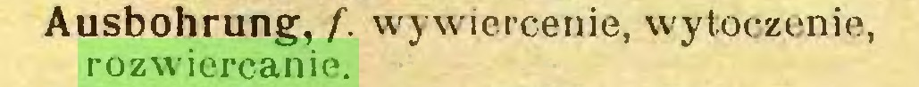 (...) Ausbohrung, f. wywiercenie, wytoczenie, rozwiercanie...