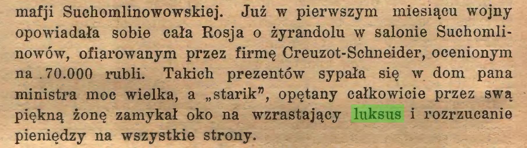 """(...) mafji Suchomlinowowskiej. Już w pierwszym miesiącu wojny opowiadała sobie cała Rosja o żyrandolu w salonie Suchomlinowów, ofiarowanym przez firmę Creuzot-Schneider, ocenionym na .70.000 rubli. Takich prezentów sypała się w dom pana ministra moc wielka, a """"starik"""", opętany całkowicie przez swą piękną żonę zamykał oko na wzrastający luksus i rozrzucanie pieniędzy na wszystkie strony..."""