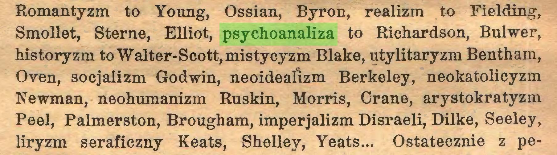 (...) Romantyzm to Young, Ossian, Byron, realizm to Fielding, Smollet, Steme, Elliot, psychoanaliza to Richardson, Bulwer, historyzm to Walter-Scott, mistycyzm Blake, utylitaryzm Bentham, Oven, socjalizm Godwin, neoideaíizm Berkeley, neokatolicyzm Newman, neohumanizm Ruskin, Morris, Grane, arystokratyzm Peel, Palmerston, Brougham, imperjalizm Disraeli, Dilke, Seeley, liryzm seraficzny Keats, Shelley, Yeats... Ostatecznie z pe...
