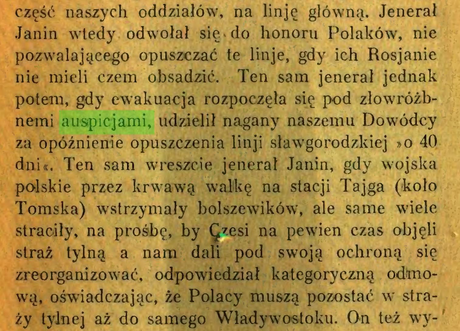 (...) część naszych oddziałów, na linję główną. Jenerał Janin wtedy odwołał sie^do honoru Polaków, nie pozwalającego opuszczać te linje, gdy ich Rosjanie nie mieli czem obsadzić. Ten sam jenerał jednak potem, gdy ewakuacja rozpoczęła się pod zlowróżbnemi auspicjami, udzielił nagany naszemu Dowódcy za opóźnienie opuszczenia linji sławgorodzkiej »o 40 dni«. Ten sam wreszcie jenerał Janin, gdy wojska polskie przez krwawą walkę na stacji Tajga (koło Tomska) wstrzymały bolszewików, ale same wiele straciły, na prośbę, by Qzesi na pewien czas objęli straż tylną a nam dali pod swoją ochroną się zreorganizować, odpowiedział kategoryczną odmową, oświadczając, że Polacy muszą pozostać w straży tylnej aż do samego Władywostoku. On też wy-'...