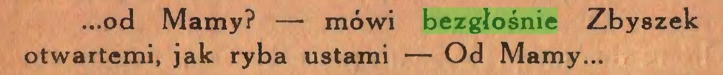 (...) ...od Mamy? — mówi bezgłośnie Zbyszek otwartemi, jak ryba ustami — Od Mamy...