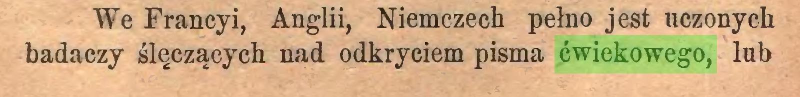 (...) We Francy i, Anglii, Niemczech pełno jest uczonych badaczy ślęczących nad odkryciem pisma ćwiekowego, lub...