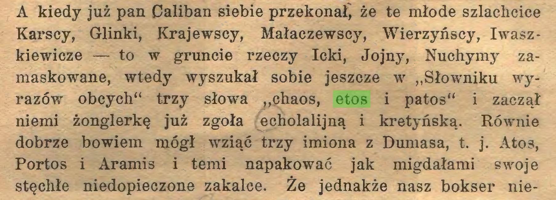 """(...) A kiedy już pan Caliban siebie przekonaj że te młode szlachcice Karscy, Glinki, Krajewscy, Małaczewscy, Wierzyńscy, Iwaszkiewicze — to w gruncie rzeczy leki, Jojny, Nuchymy zamaskowane, wtedy wyszukał sobie jeszcze w """"Słowniku wyrazów obcych"""" trzy słowa """"chaos, etos i patos"""" i zaczął niemi żonglerkę już zgoła echolalijną i kretyńską. Równie dobrze bowiem mógł wziąć trzy imiona z Dumasa, t. j. Atos, Portos i Aramis i temi napakować jak migdałami swoje stęchłe niedopieczone zakalce. Że jednakże nasz bokser nie..."""