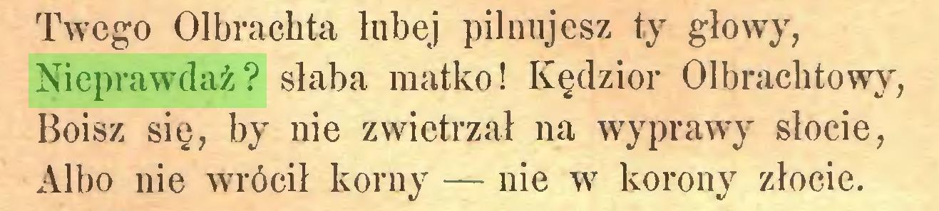 (...) Twego Olbrachta lubej pilnujesz ty głowy, Nieprawdaż? słaba matko! Kędzior Olbrachtowy, Boisz się, by nie zwietrzał na wyprawy słocie, Albo nie wrócił korny — nie w korony złocie...
