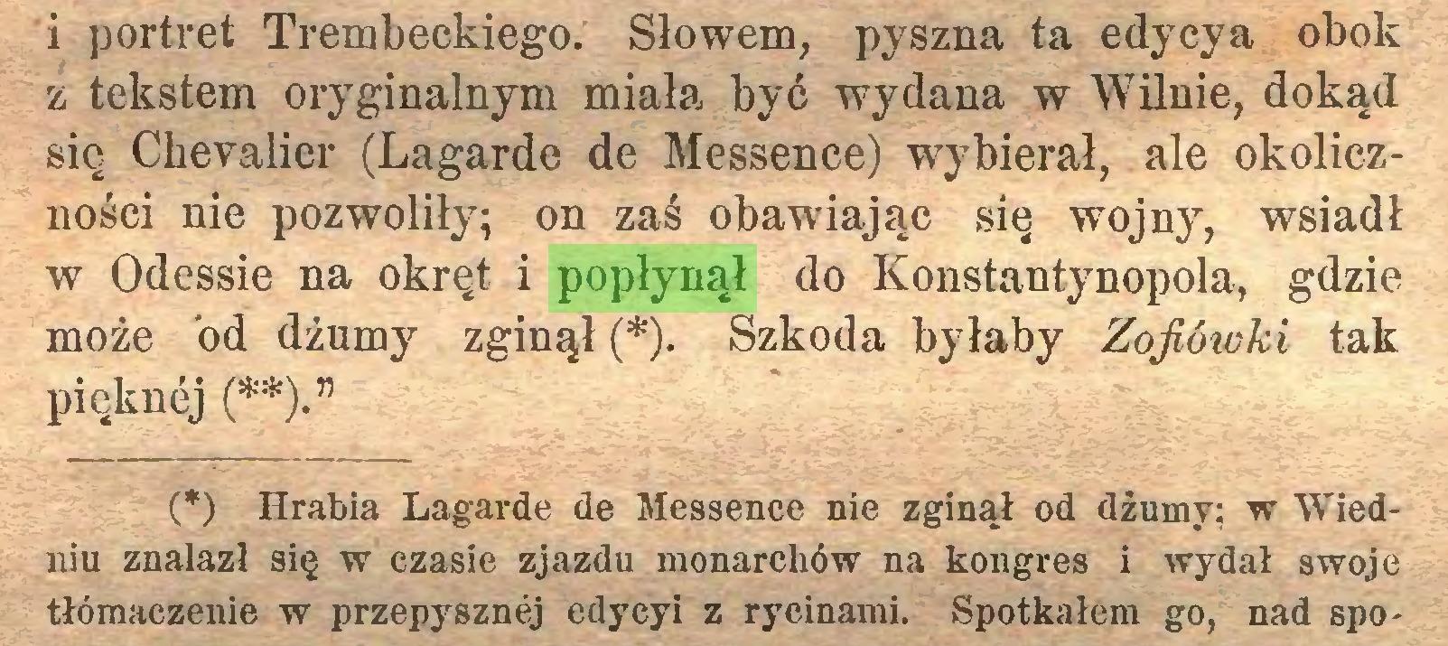 """(...) i portret Trembeckiego. Słowem, pyszna ta edycya obok z tekstem oryginalnym miała być wydana w Wilnie, dokąd się Chevalier (Lagarde de Messence) wybierał, ale okoliczności nie pozwoliły; on zaś obawiając się wojny, wsiadł w Odessie na okręt i popłynął do Konstantynopola, gdzie może od dżumy zginął (*). Szkoda byłaby Zofiówki tak pięknej (**)."""" (*) Hrabia Lagarde de Messence nie zginął od dżumy; w Wiedniu znalazł się w czasie zjazdu monarchów na kongres i wydał swoje tłómaczenie w przepysznej edycyi z rycinami. Spotkałem go, nad spo..."""