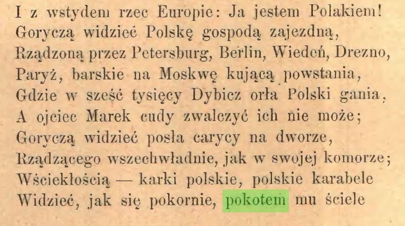 (...) I z wstydem rzec Europie: Ja jestem Polakiem! Goryczą widzieć Polskę gospodą zajezdną, Rządzoną przez Petersburg, Berlin, Wiedeń, Drezno, Paryż, barskie na Moskwę kującą powstania, Gdzie w sześć tysięcy Dybicz orła Polski gania, A ojciec Marek cudy zwalczyć ich nie może; Goryczą widzieć posła carycy na dworze, Rządzącego wszechwładnie, jak w swojej komorze; Wściekłością — karki polskie, polskie karabele Widzieć, jak się pokornie, pokotem mu ściele...