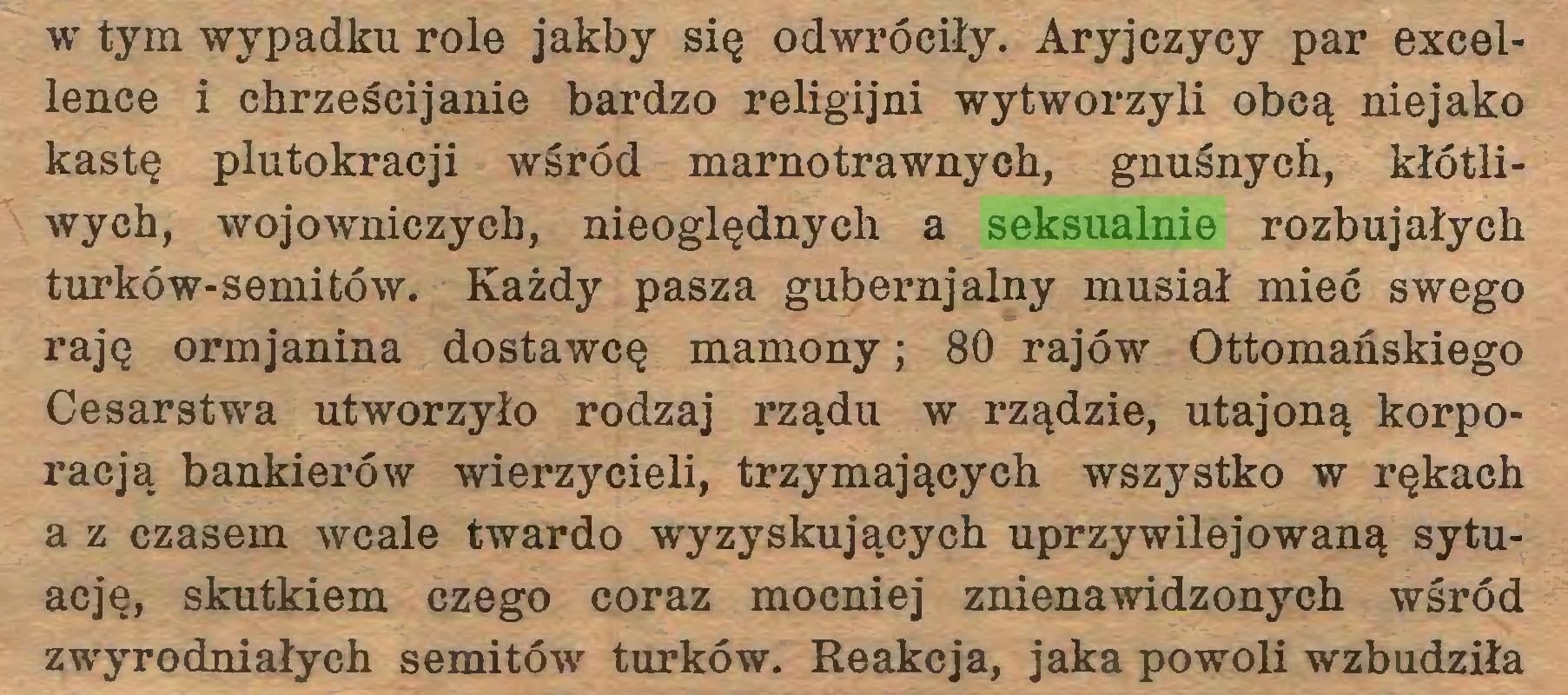 (...) w tym wypadku role jakby się odwróciły. Aryjczycy par excellence i chrześcijanie bardzo religijni wytworzyli obcą niejako kastę plutokracji wśród marnotrawnych, gnuśnych, kłótliwych, wojowniczych, nieoględnych a seksualnie rozbujałych turków-semitów. Każdy pasza gubernjalny musiał mieć swego raję ormjanina dostawcę mamony; 80 rajów Ottomańskiego Cesarstwa utworzyło rodzaj rządu w rządzie, utajoną korporacją bankierów wierzycieli, trzymających wszystko w rękach a z czasem wcale twardo wyzyskujących uprzywilejowaną sytuację, skutkiem czego coraz mocniej znienawidzonych wśród zwyrodniałych semitów turków. Reakcja, jaka powoli wzbudziła...