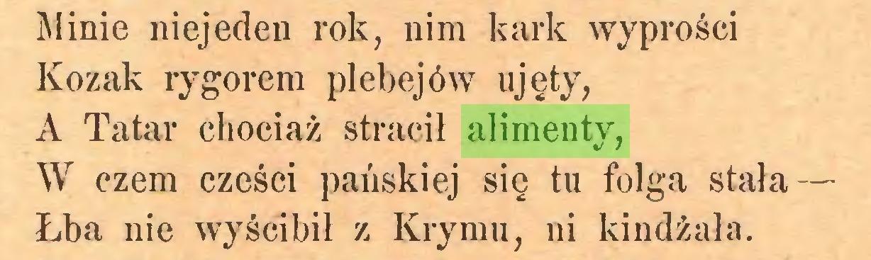 (...) Alinie niejeden rok, nim kark wyprości Kozak rygorem plebejów ujęty, A Tatar chociaż stracił alimenty, W czem części pańskiej się tu folga stała — Łba nie wyścibił z Krymu, ni kindżała...