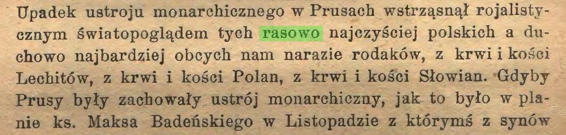 (...) Upadek ustroju monarchicznego w Prusach wstrząsnął rojalistycznym światopoglądem tych rasowo najczyściej polskich a duchowo najbardziej obcych nam narazie rodaków, z krwi i kości Lechitów, z krwi i kości Polan, z krwi i kości Słowian. Gdyby Prusy były zachowały ustrój monarchiczny, jak to było w planie ks. Maksa Badeńskiego w Listopadzie z którymś z synów...