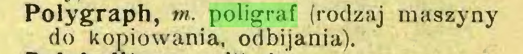 (...) Polygraph, m. poligraf (rodzaj maszyny do kopiowania, odbijania)...