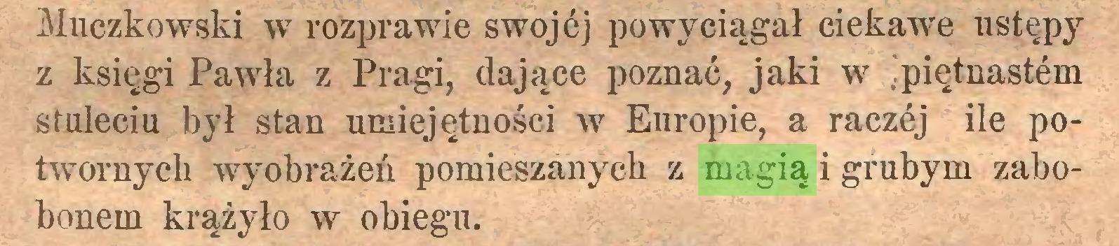 (...) Muczkowski w rozprawie swojej powyciągał ciekawe ustępy z księgi Pawła z Pragi, dające poznać, jaki w ipiętnastem stuleciu był stan umiejętności w Europie, a raczej ile potwornych wyobrażeń pomieszanych z magią i grubym zabobonem krążyło w obiegu...