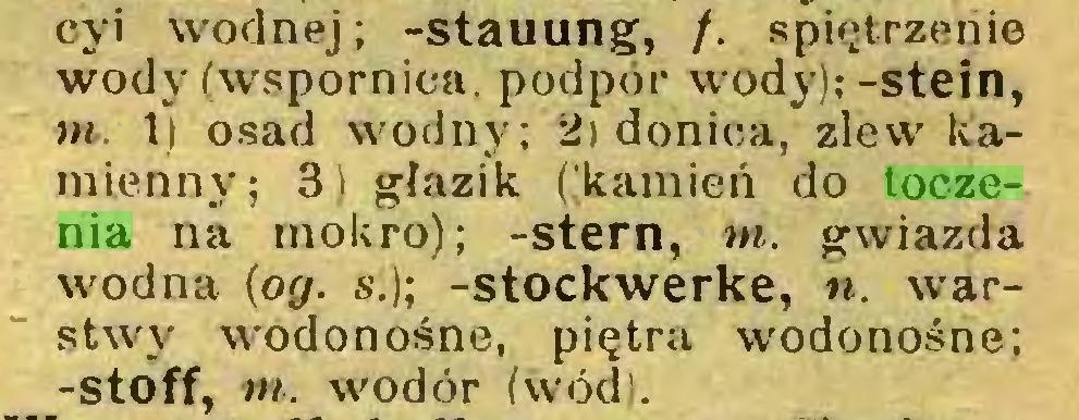 (...) cji wodnej; -Stauung, /. spiętrzenie wody (wspornica, podpór wody);-stein, tn. 1) osad wodny; 2) donica, zlew kamienny; 3) głazik ((kamień do toczenia na mokro); -stern, tn. gwiazda wodna (og. s.); -Stockwerke, n. warstwy wodonośne, piętra wodonośne; -stóff, tn. wodór (wód)...