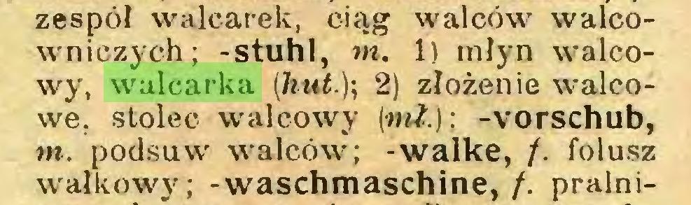 (...) zespół walcarek, ciąg walców walcowniczych; -stuhl, m. 1) młyn walcowy, walcarka [hut.); 2) złożenie walcowe. stolec walcowy (ml.); -Vorschub, m. podsuw walców; -walke, /. folusz wałkowy; -Waschmaschine, /. pralni...