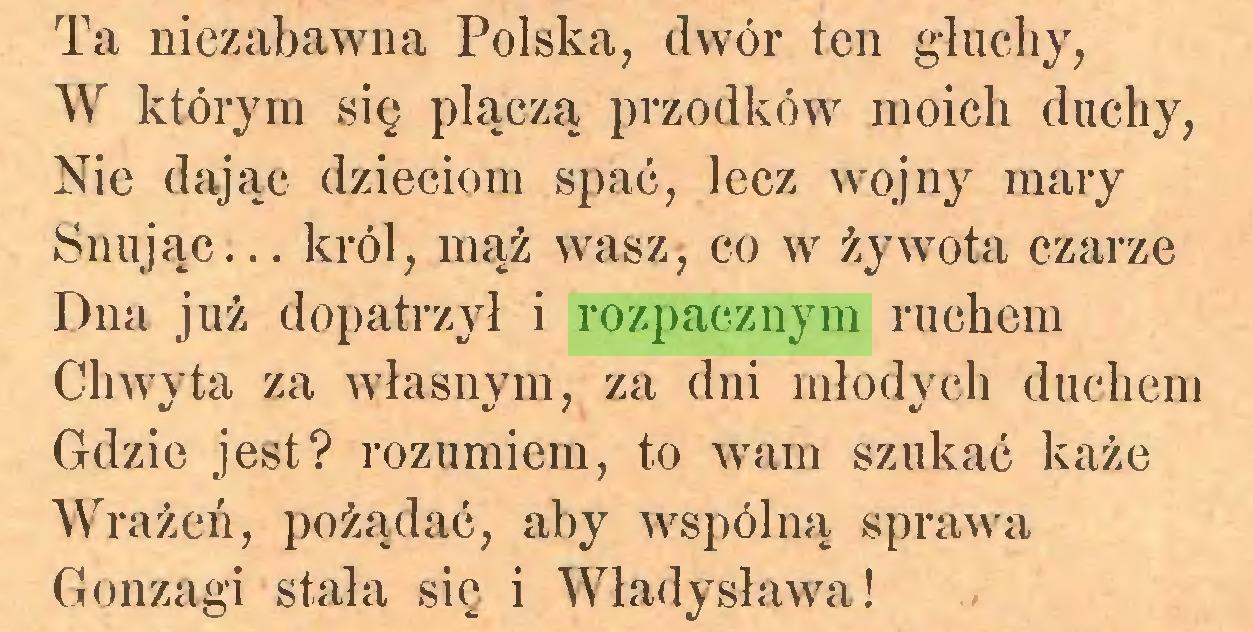 (...) Ta niezabawna Polska, dwór ten głuchy, W którym się plączą przodków moich duchy, Nie dając dzieciom spać, lecz wojny mary Snując... król, mąż wasz, co w żywota czarze Dna już dopatrzył i rozpacznym ruchem Chwyta za własnym, za dni młodych duchem Gdzie jest? rozumiem, to wam szukać każe Wrażeń, pożądać, aby wspólną sprawa Gonzagi stała się i Władysława!...