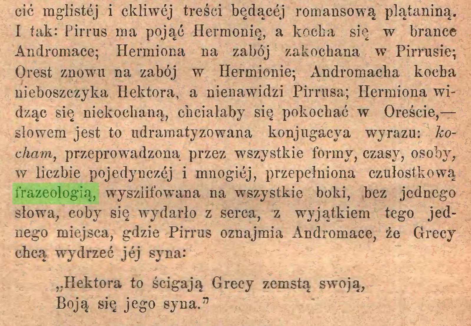 """(...) cić mglistej i ckliwej treści będącej romansową plątaniną. I tak: Pirrus ma pojąć Hermonię, a kocha się w brance Andromace; Hermiona na zabój zakochana w Pirrusie; Orest znowu na zabój w Hermionie; Andromacha kocha nieboszczyka Hektora, a nienawidzi Pirrusa; Hermiona widząc się niekochaną, chciałaby się pokochać w Oreście,— słowem jest to udramatyzowana konjugacya wyrazu: kocham, przeprowadzoną przez wszystkie formy, czasy, osoby, w liczbie pojedynczćj i mnogiej, przepełniona czułostkową frazeologią, węyszlifowana na wszystkie boki, bez jednego słowa, coby się wydarło z serca, z wyjątkiem tego jednego miejsca, gdzie Pirrus oznajmia Andromace, że Grecy chcą wydrzeć jej syna: """"Hektora to ścigają Grecy zemstą swoją, Boją się jego syna.""""..."""