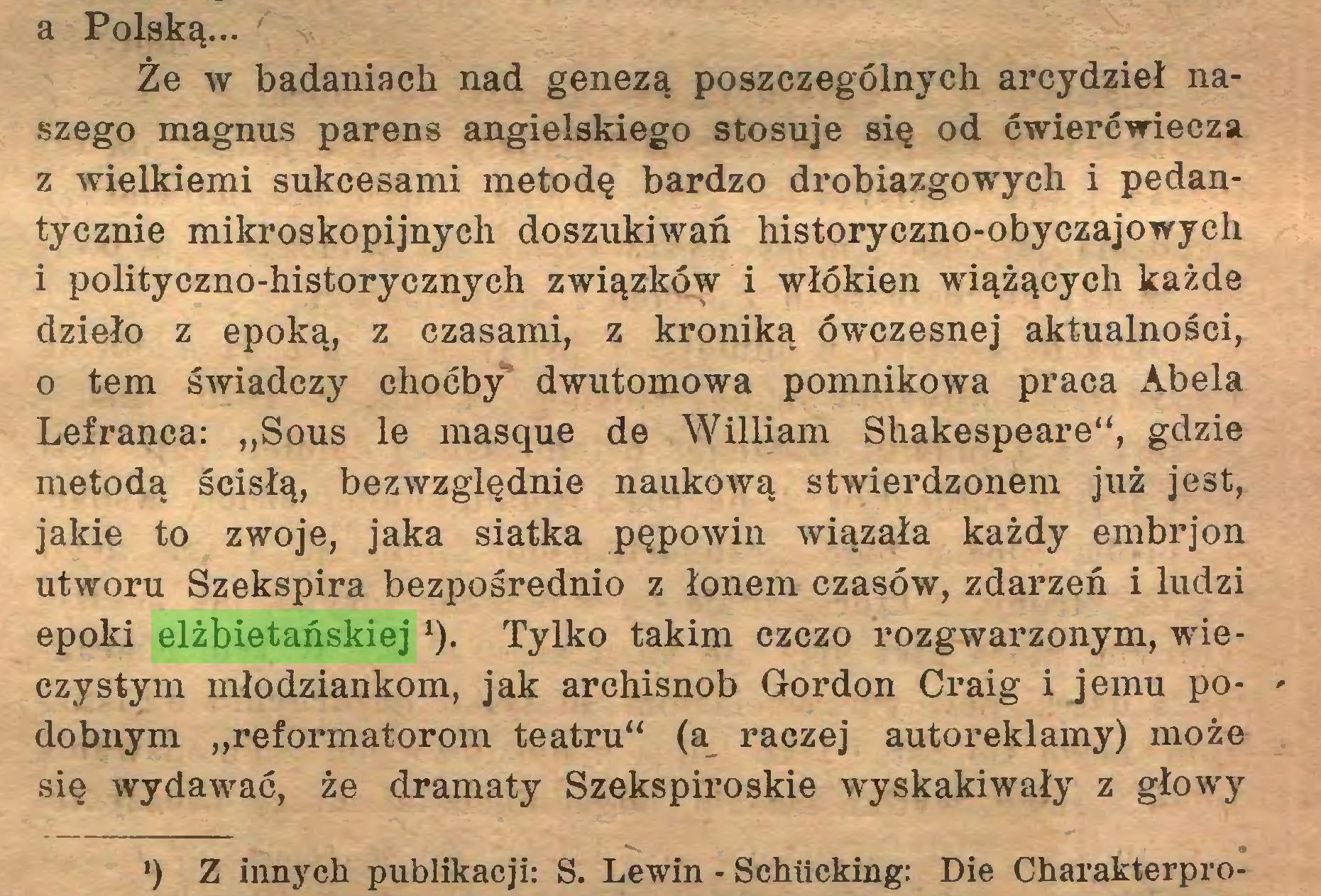 """(...) a Polską... Że w badaniach nad genezą poszczególnych arcydzieł naszego magnus parens angielskiego stosuje się od ćwierćwiecza z wielkiemi sukcesami metodę bardzo drobiazgowych i pedantycznie mikroskopijnych doszukiwań historyczno-obyczajowych i polityczno-historycznych związków i włókien wiążących każde dzieło z epoką, z czasami, z kroniką ówczesnej aktualności, o tern świadczy choćby dwutomowa pomnikowa praca Abela Lefranca: """"Sous le masque de William Shakespeare"""", gdzie metodą ścisłą, bezwzględnie naukową stwierdzonem już jest, jakie to zwoje, jaka siatka pępowin wiązała każdy embrjon utworu Szekspira bezpośrednio z łonem czasów, zdarzeń i ludzi epoki elżbietańskiej ł). Tylko takim czczo rózg warzonym, wieczystym młodziankom, jak archisnob Gordon Craig i jemu po- dobnym """"reformatorom teatru"""" (a raczej autoreklamy) może się wydawać, że dramaty Szekspiroskie wyskakiwały z głowy *) Z innych publikacji: S. Lewin - Schücking: Die Charakterpro..."""