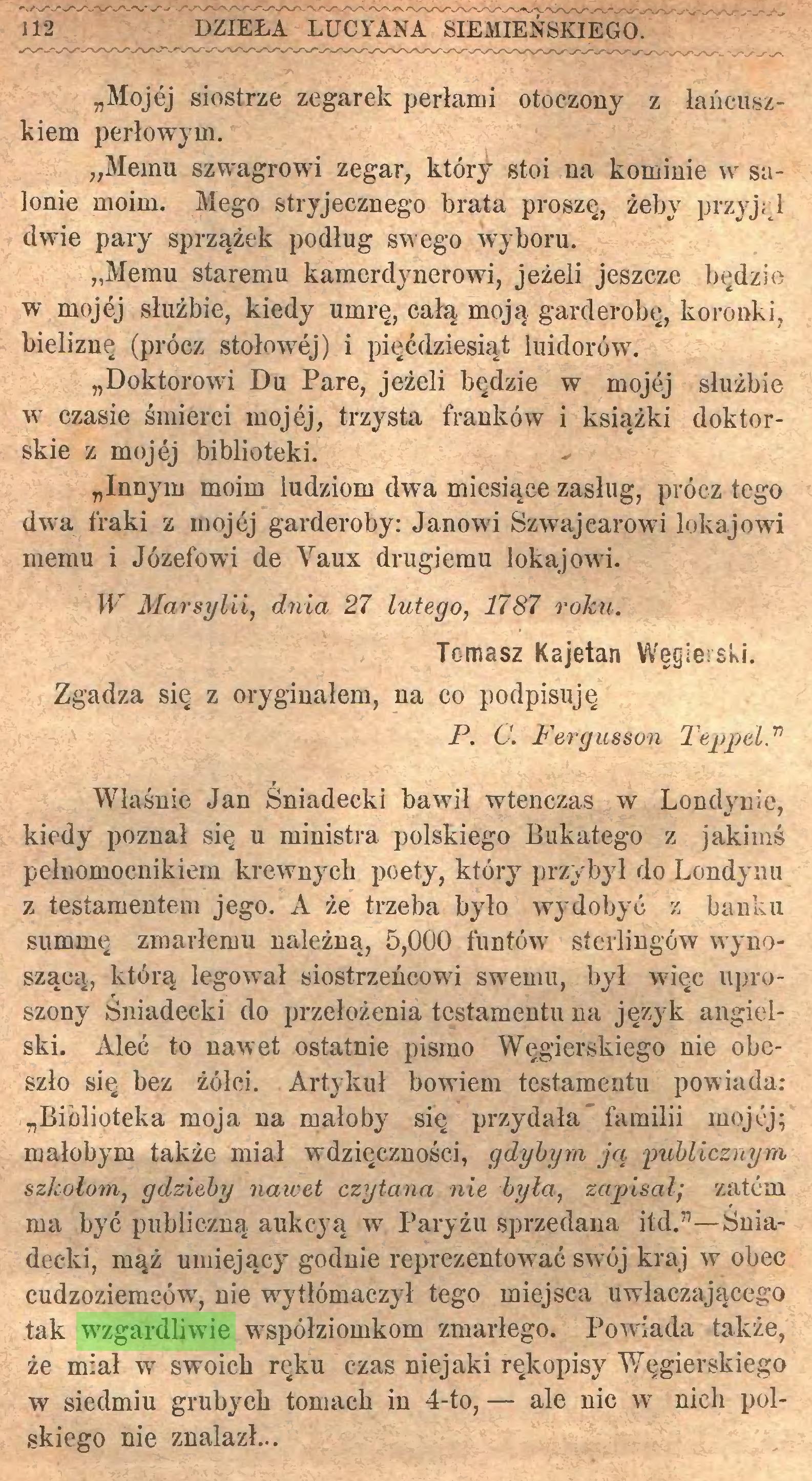 """(...) ma być publiczną aukcyą w Paryżu sprzedana itd.""""—Śniadecki, mąż umiejący godnie reprezentować swój kraj w obec cudzoziemców, nie wytłómaczył tego miejsca uwłaczającego tak wzgardliwie współziomkom zmarłego. Powiada także, że miał w swoich ręku czas niejaki rękopisy Węgierskiego w siedmiu grubych tomach in 4-to, — ale nic w nich polskiego nie znalazł... KAJETAN WĘGIERSKI. 113..."""