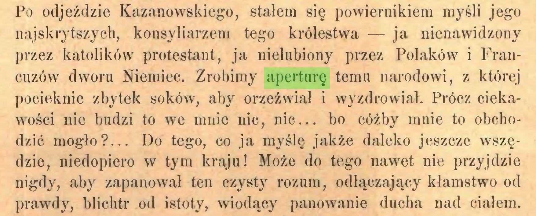(...) Po odjeździc Kazanowskiego, stałem się powiernikiem myśli jego najskrytszych, konsyliarzem tego królestwa — ja nienawidzony przez katolików protestant, ja nielubiony przez Polaków i Francuzów dworu Niemiec. Zrobimy aperturę temu narodowi, z której pocieknie zbytek soków, aby orzeźwiał i wyzdrowiał. Prócz ciekawości nie budzi to we mnie nic, nic... bo cóżby mnie to obchodzić mogło?... Do tego, co ja myślę jakże daleko jeszcze wszędzie, niedopiero w tym kraju! Może do tego nawet nie przyjdzie nigdy, aby zapanował ten czysty rozum, odłączający kłamstwo od prawdy, blichtr od istoty, wiodący panowanie ducha nad ciałem...