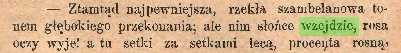(...) — Ztamtąd najpewniejsza, rzekła szambelanowa tonem głębokiego przekonania; ale nim słońce wzejdzie, rosa oczy wyje! a tu setki za setkami lecą, procepta rosną?...