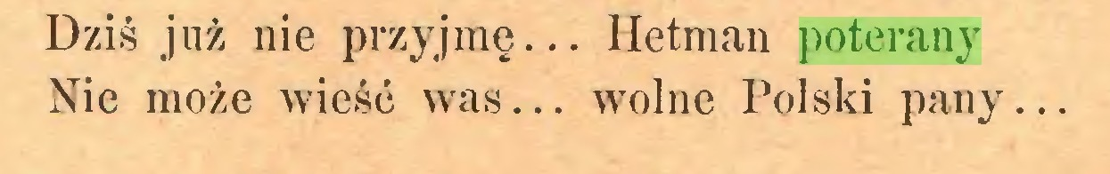 (...) Dziś już nie przyjmę... Hetman poterany Nie może wieść was... wolne Polski pany...