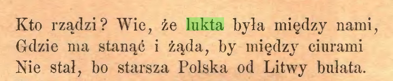 (...) Kto rządzi? Wie, że lukta była między nami, Gdzie ma stanąć i żąda, by między ciurami Nie stał, bo starsza Polska od Litwy bułata...
