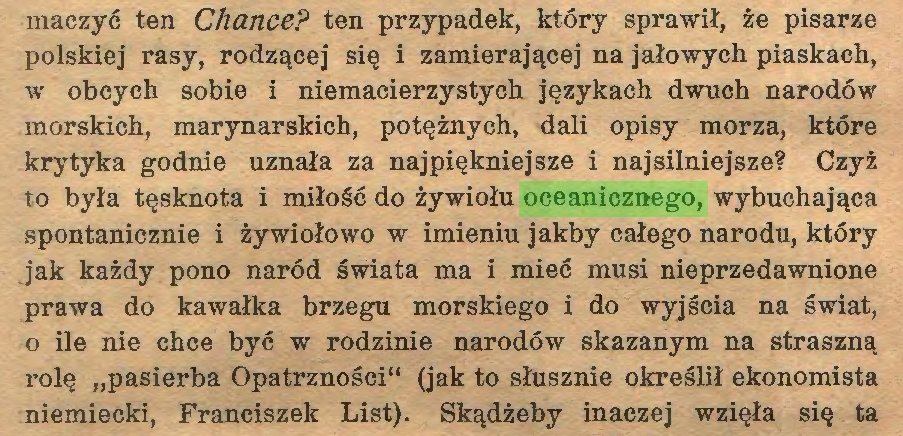 """(...) maczyć ten Chance? ten przypadek, który sprawił, że pisarze polskiej rasy, rodzącej się i zamierającej na jałowych piaskach, w obcych sobie i niemacierzystych językach dwuch narodów morskich, marynarskich, potężnych, dali opisy morza, które krytyka godnie uznała za najpiękniejsze i najsilniejsze? Czyż to była tęsknota i miłość do żywiołu oceanicznego, wybuchająca spontanicznie i żywiołowo w imieniu jakby całego narodu, który jak każdy pono naród świata ma i mieć musi nieprzedawnione prawa do kawałka brzegu morskiego i do wyjścia na świat, o ile nie chce być w rodzinie narodów skazanym na straszną rolę """"pasierba Opatrzności"""" (jak to słusznie określił ekonomista niemiecki, Franciszek List). Skądżeby inaczej wzięła się ta..."""