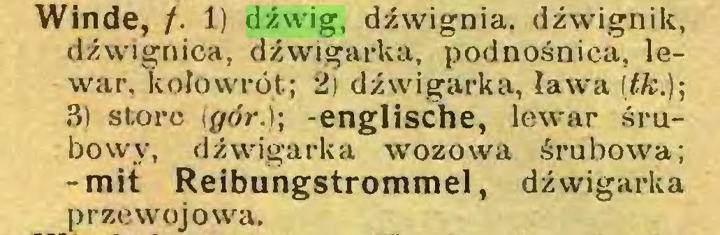 (...) Winde, /. 1) dźwig, dźwignia, dźwignik, dźwignica, dźwigarka, podnośnica, lewar. kołowrót; 2) dźwigarka, ława (£fc.); 3) storc \gór.); -englische, lewar śrubowy, dźwigarka wozowa śrubowa; -mit Reibungstrommel, dźwigarka prze woj owa...