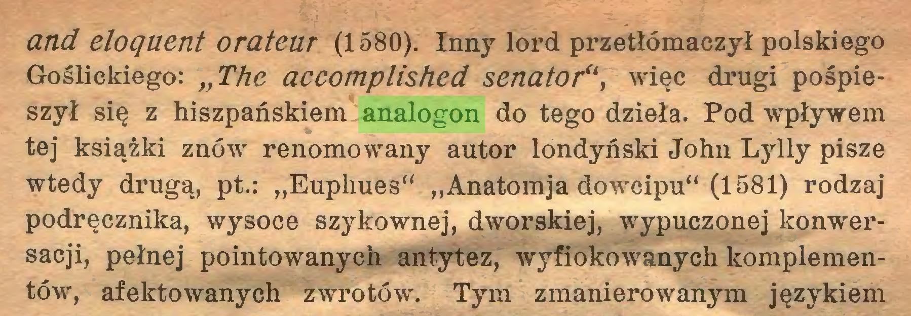 """(...) and eloquent orateur (1580). Inny lord przetłómaczył polskiego Goślickiego: """"The accomplished senator"""", więc drugi pośpieszył się z hiszpańskiem analogon do tego dzieła. Pod wpływem tej książki znów renomowany autor londyński John Lylly pisze wtedy drugą, pt.: """"Euphues"""" """"Anatomja dowcipu"""" (1581) rodzaj podręcznika, wysoce szykownej, dworskiej, wypuczonej konwersacji, pełnej pointowanych antytez, wyfiokowanych komplementów, afektowanych zwrotów. Tym zmanierowanym językiem..."""