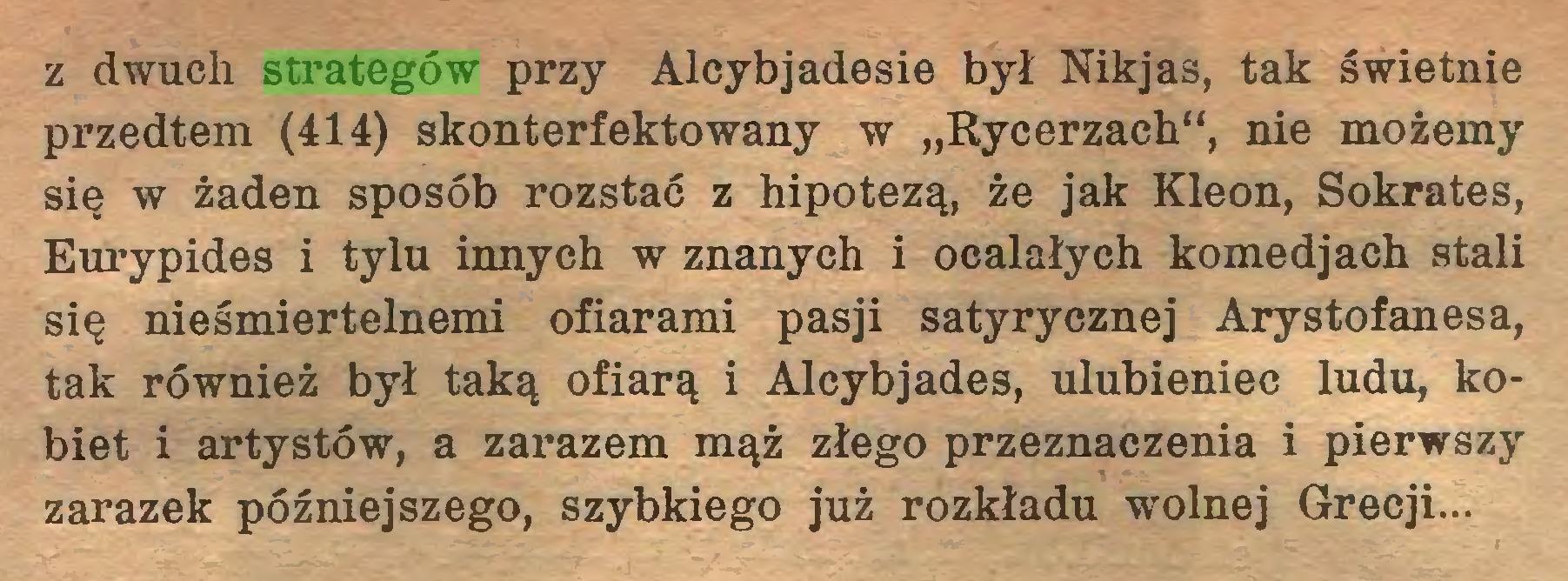 """(...) z dwuch strategów przy Alcybjadesie był Nikjas, tak świetnie przedtem (414) skonterfektowany w """"Rycerzach"""", nie możemy się w żaden sposób rozstać z hipotezą, że jak Kleon, Sokrates, Eurypides i tylu innych w znanych i ocalałych komedjach stali się nieśmiertelnemi ofiarami pasji satyrycznej Arystofanesa, tak również był taką ofiarą i Alcybjades, ulubieniec ludu, kobiet i artystów, a zarazem mąż złego przeznaczenia i pierwszy zarazek późniejszego, szybkiego już rozkładu wolnej Grecji..."""