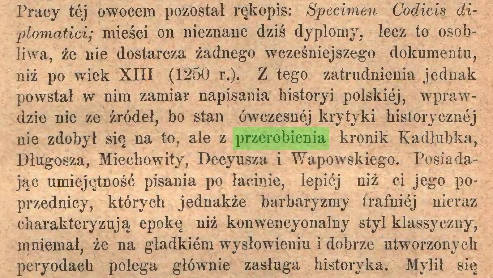 (...) Pracy tej owocem pozostał rękopis: Specimen Codicis diplomatici; mieści on nieznane dziś dyplomy, lecz to osobliwa, że nie dostarcza żadnego wcześniejszego dokumentu, niż po wiek XIII (1250 r.). Z tego zatrudnienia jednak powstał w nim zamiar napisania historyi polskiej, wprawdzie nie ze źródeł, bo stan ówczesnej krytyki historycznej nie zdobył się na to, ale z przerobienia kronik Kadłubka, Długosza, Miechowity, Decyusza i Wapowskiego. Posiadając umiejętność pisania po łacinie, lepiej niż ci jego poprzednicy, których jednakże barbaryzmy trafniej nieraz charakteryzują epokę niż konwencyonalny styl klassyczny, mniemał, że na gładkiem wysłowieniu i dobrze utworzonych peryodaeh polega głównie zasługa historyka. Mylił się...