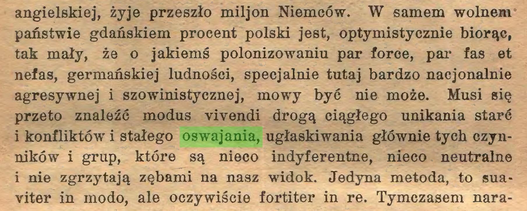 (...) angielskiej, żyje przeszło miljon Niemców. W samem wolnem państwie gdańskiem procent polski jest, optymistycznie biorąc, tak mały, że o jakiemś polonizowaniu par force, par fas et nefas, germańskiej ludności, specjalnie tutaj bardzo nacjonalnie agresywnej i szowinistycznej, mowy być nie może. Musi się przeto znaleźć modus vivendi drogą ciągłego unikania starć i konfliktów i stałego oswajania, ugłaskiwania głównie tych czynników i grup, które są nieco indyferentne, nieco neutralne i nie zgrzytają zębami na nasz widok. Jedyna metoda, to suaviter in modo, ale oczywiście fortiter in re. Tymczasem nara...