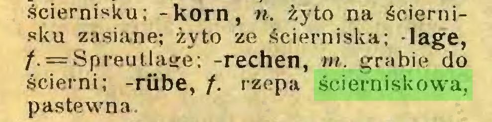 (...) ściernisku; -kom, n. żyto na ściernisku zasiane; żyto ze ścierniska; -lagę, f. = Spreutlage; -rechen, m. grabie do ścierni; -rübe, f. rzepa ścierniskowa, pastewna...