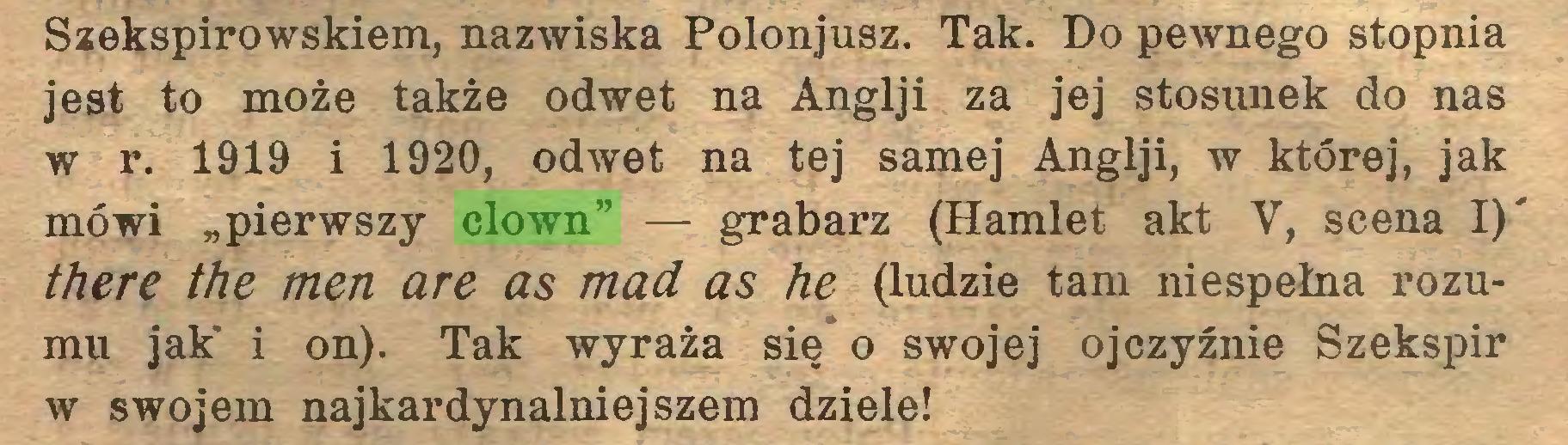 """(...) Szekspirowskiem, nazwiska Polonjusz. Tak. Do pewnego stopnia jest to może także odwet na Anglji za jej stosunek do nas w r. 1919 i 1920, odwet na tej samej Anglji, w której, jak mówi """"pierwszy clown"""" — grabarz (Hamlet akt V, scena I)' there the men are as mad as he (ludzie tam niespełna rozumu jak' i on). Tak wyraża się o swojej ojczyźnie Szekspir w swojem najkardynalniejszem dziele!..."""