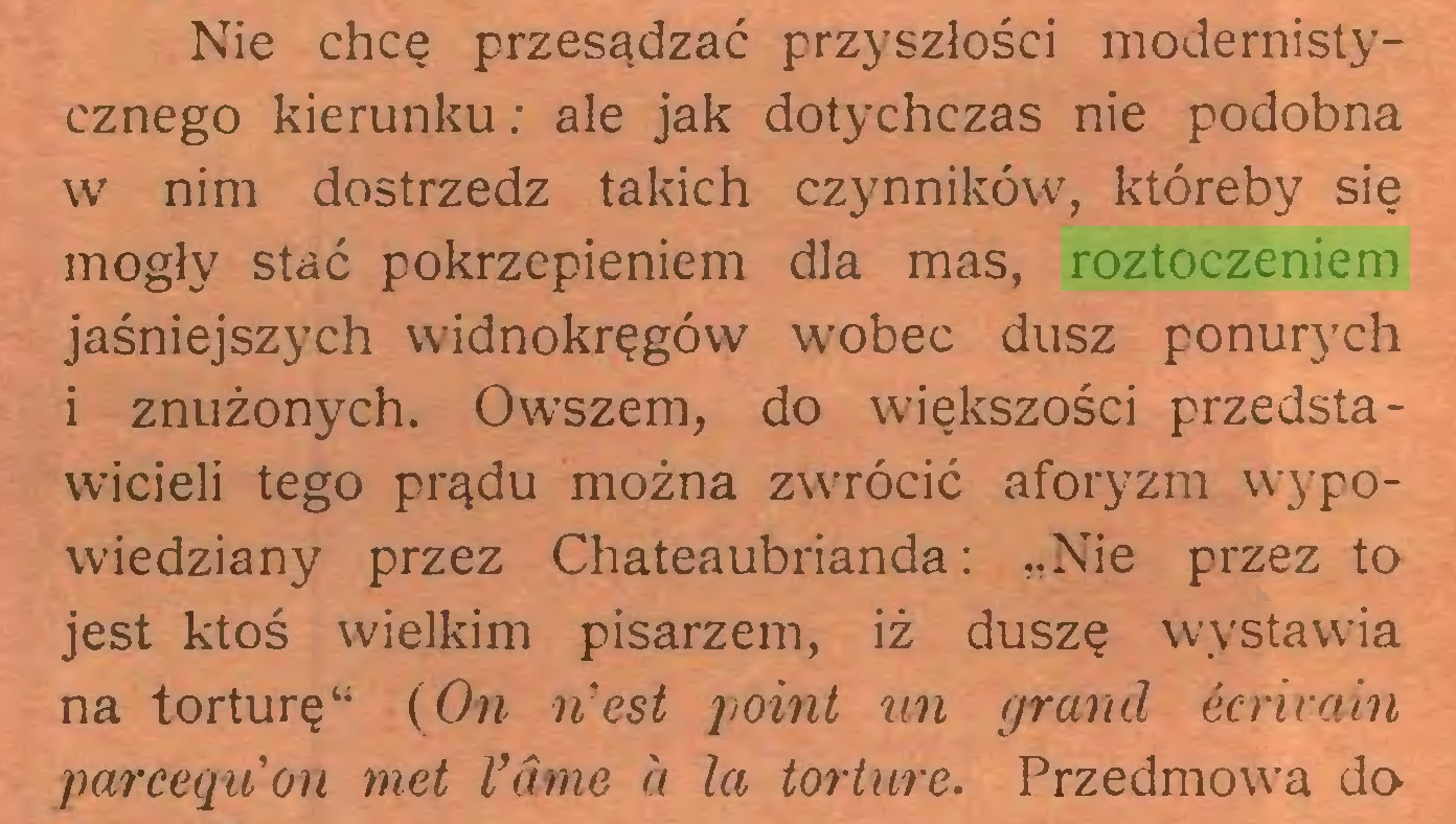 """(...) Nie chcę przesądzać przyszłości modernistycznego kierunku; ale jak dotychczas nie podobna w nim dostrzedz takich czynników, któreby się mogły stać pokrzepieniem dla mas, roztoczeniem jaśniejszych widnokręgów wobec dusz ponurych i znużonych. Owszem, do większości przedstawicieli tego prądu można zwrócić aforyzm wypowiedziany przez Chateaubrianda: """"Nie przez to jest ktoś wielkim pisarzem, iż duszę wystawia na torturę"""" (On iiest point un grand ecrirain parceąibon met Vame a la torturę. Przedmowa do..."""