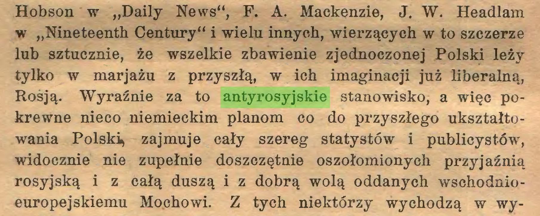 """(...) Hobson w """"Daily News"""", F. A. Mackenzie, J. W. Headlam w """"Nineteenth Century"""" i wielu innych, wierzących w to szczerze lub sztucznie, że wszelkie zbawienie zjednoczonej Polski leży tylko w marjażu z przyszłą, w ich imaginacji już liberalną, Rosją. Wyraźnie za to antyrosyjskie stanowisko, a więc pokrewne nieco niemieckim planom co do przyszłego ukształtowania Polski^ zajmuje cały szereg statystów i publicystów, widocznie nie zupełnie doszczętnie oszołomionych przyjaźnią rosyjską i z całą duszą i z dobrą wolą oddanych wschodnioeuropejskiemu Mochowi. Z tych niektórzy wychodzą w wy..."""