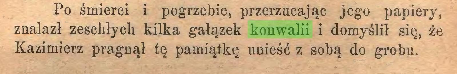 (...) Po śmierci i pogrzebie, przerzucając jego papiery, znalazł zeschłych kilka gałązek konwalii i domyślił się, że Kazimierz pragnął tę pamiątkę unieść z sobą do grobu...