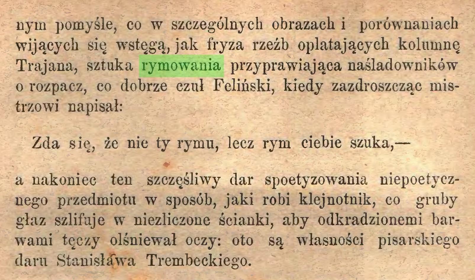 (...) nym pomyśle, co w szczególnych obrazach i porównaniach wijących się wstęgą, jak fryza rzeźb oplatających kolumnę Trajana, sztuka rymowania przyprawiająca naślaclowników o rozpacz, co dobrze czuł Feliński, kiedy zazdroszcząc mistrzowi napisał: Zda się, źe nie ty rymu, lecz rym ciebie szuka,— a nakoniec ten szczęśliwy dar spoetyzowania niepoetyczuego przedmiotu w sposób, jaki robi klejnotnik, co gruby głaz szlifuje w niezliczone ścianki, aby odkradzionemi barwami tęczy olśniewał oczy: oto są własności pisarskiego daru Stanisława Trembeckiego...